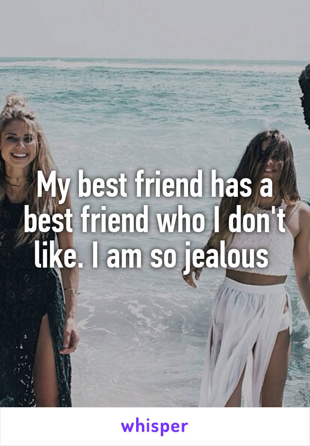 My best friend has a best friend who I don't like. I am so jealous