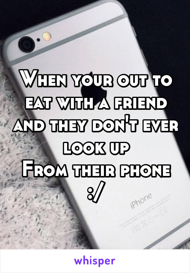 When your out to eat with a friend and they don't ever look up From their phone :/