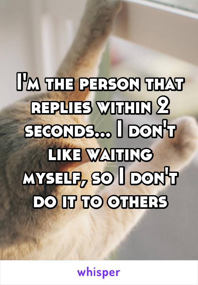 I'm the person that replies within 2 seconds... I don't like waiting myself, so I don't do it to others