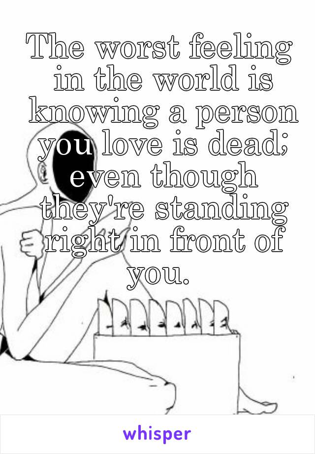 The worst feeling in the world is knowing a person you love is dead; even though they're standing right in front of you.