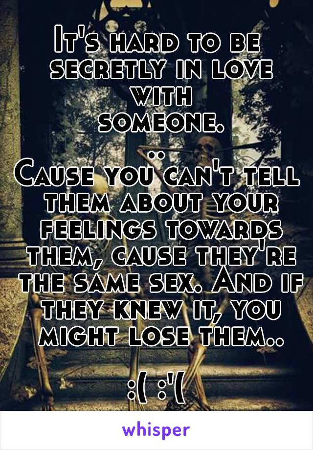 It's hard to be secretly in love with someone... Cause you can't tell them about your feelings towards them, cause they're the same sex. And if they knew it, you might lose them..  :( :'(
