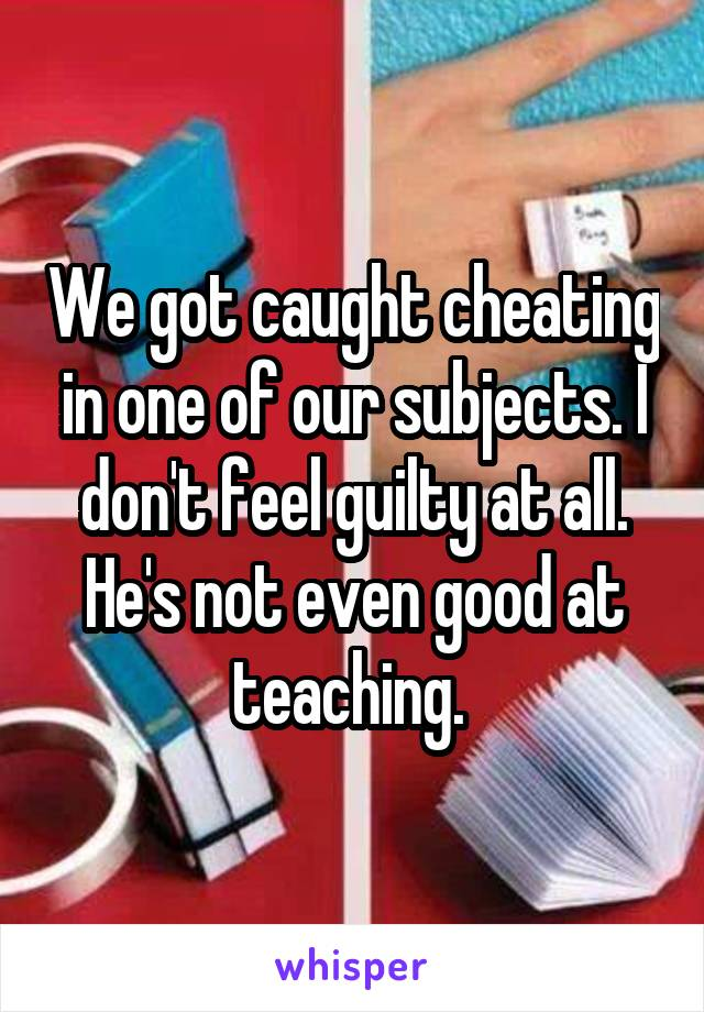 We got caught cheating in one of our subjects. I don't feel guilty at all. He's not even good at teaching.