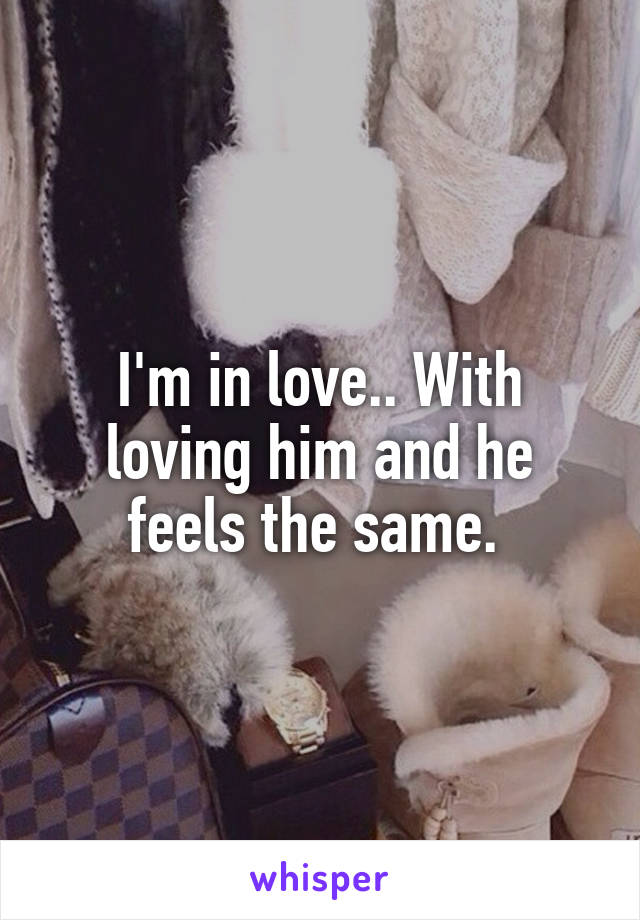 I'm in love.. With loving him and he feels the same.