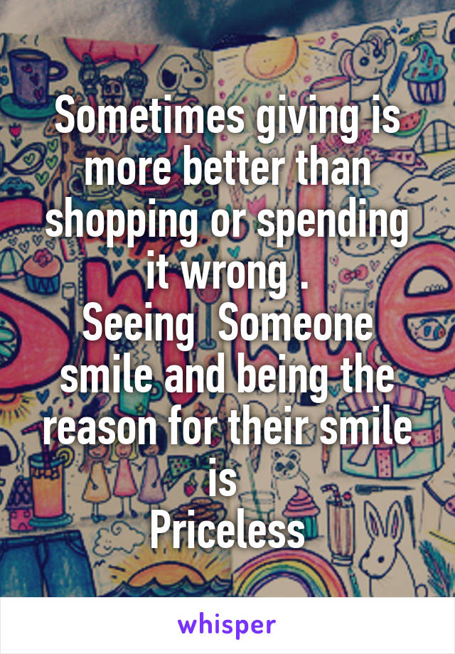 Sometimes giving is more better than shopping or spending it wrong . Seeing  Someone smile and being the reason for their smile is  Priceless