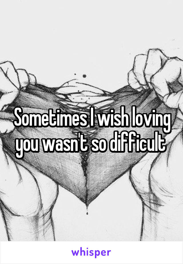Sometimes I wish loving you wasn't so difficult