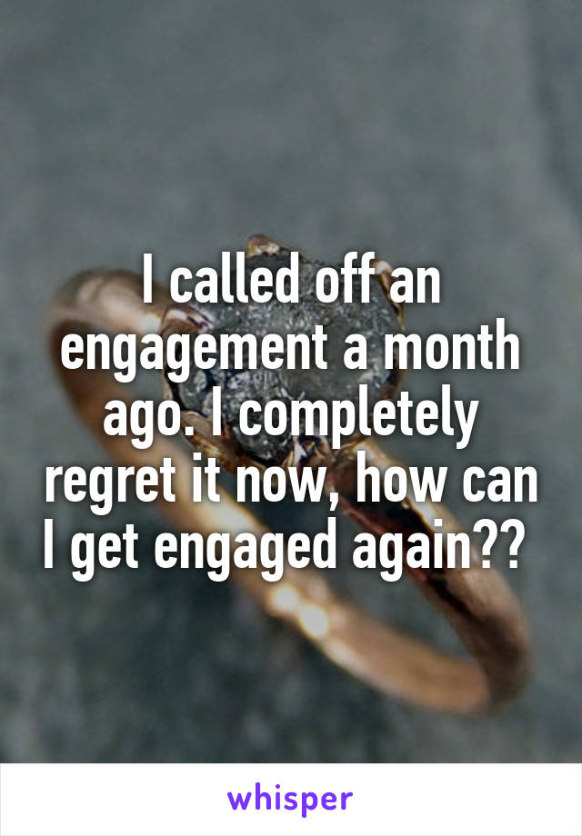 I called off an engagement a month ago. I completely regret it now, how can I get engaged again??