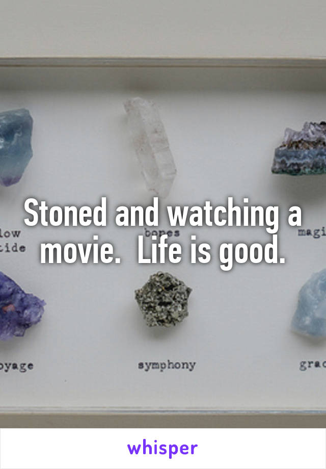Stoned and watching a movie.  Life is good.