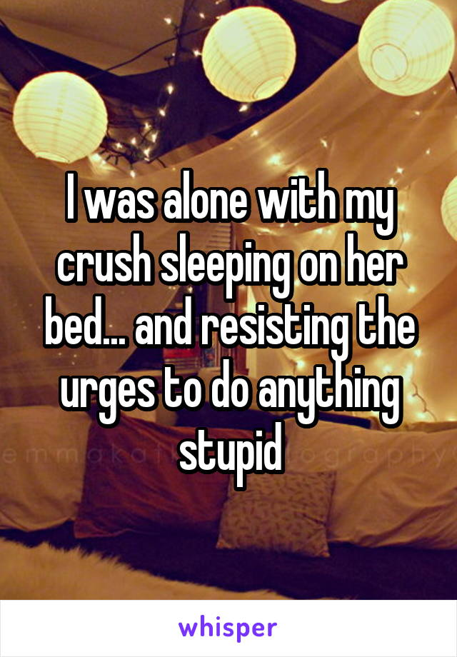 I was alone with my crush sleeping on her bed... and resisting the urges to do anything stupid