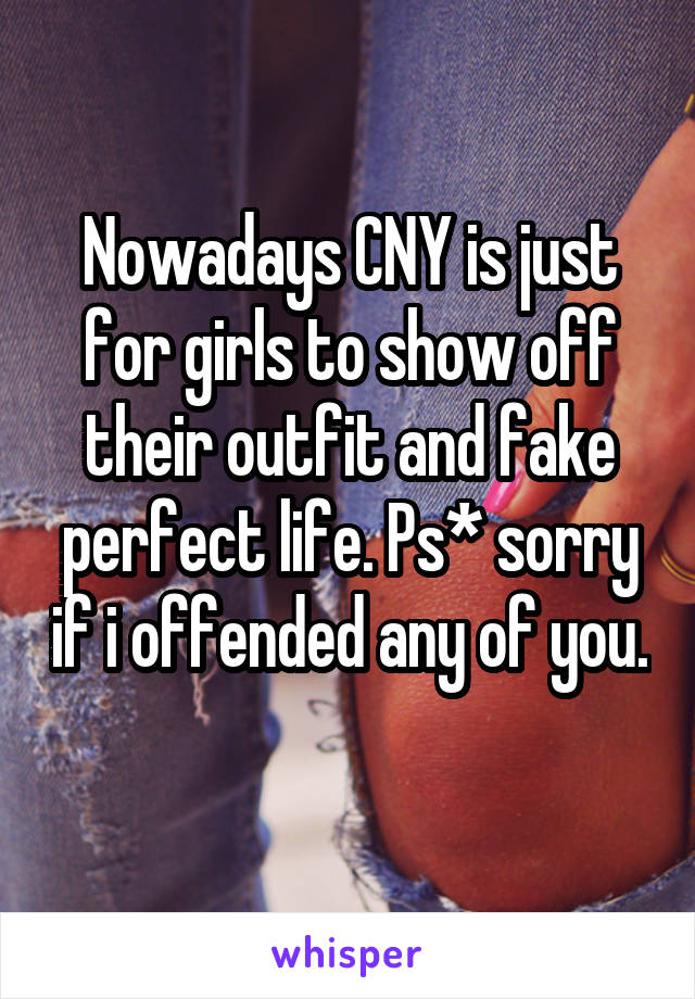 Nowadays CNY is just for girls to show off their outfit and fake perfect life. Ps* sorry if i offended any of you.