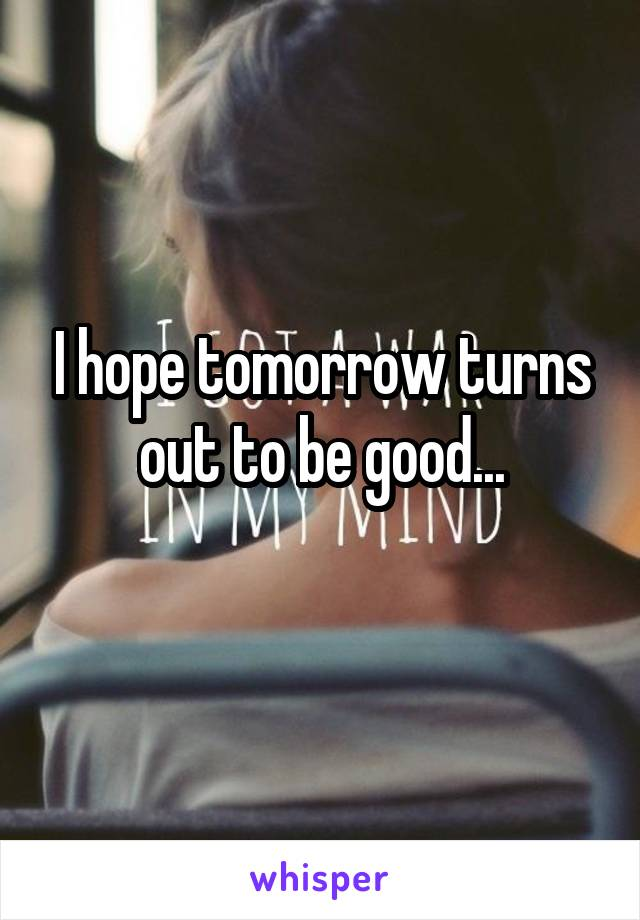 I hope tomorrow turns out to be good...