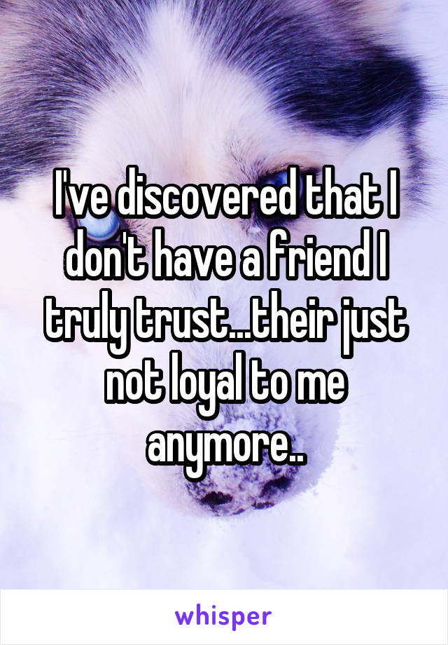 I've discovered that I don't have a friend I truly trust...their just not loyal to me anymore..