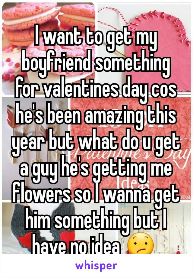 I want to get my boyfriend something for valentines day cos he's been amazing this year but what do u get a guy he's getting me flowers so I wanna get him something but I have no idea 😕
