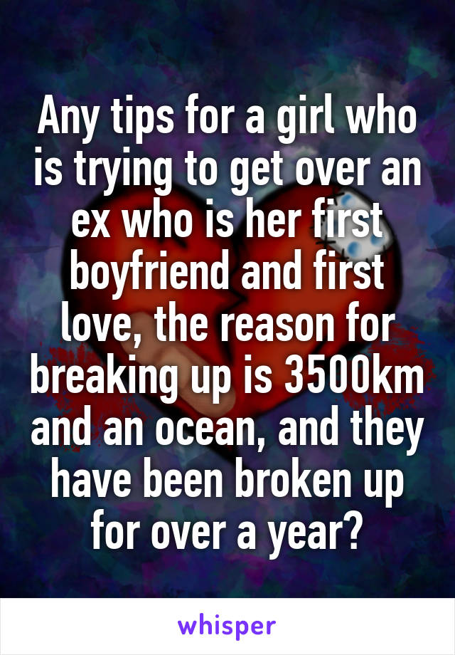 Any tips for a girl who is trying to get over an ex who is her first boyfriend and first love, the reason for breaking up is 3500km and an ocean, and they have been broken up for over a year?