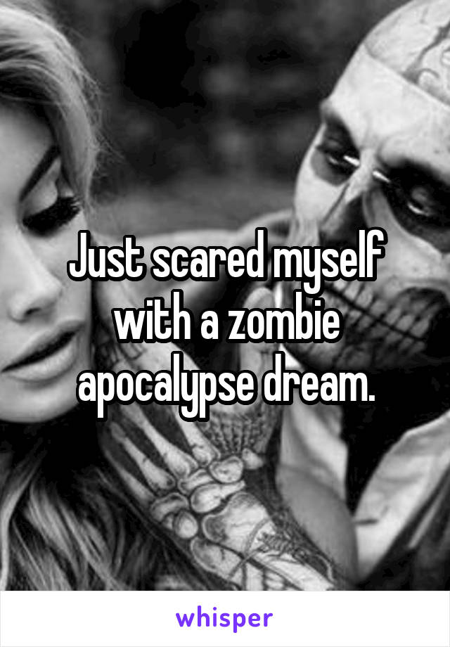 Just scared myself with a zombie apocalypse dream.