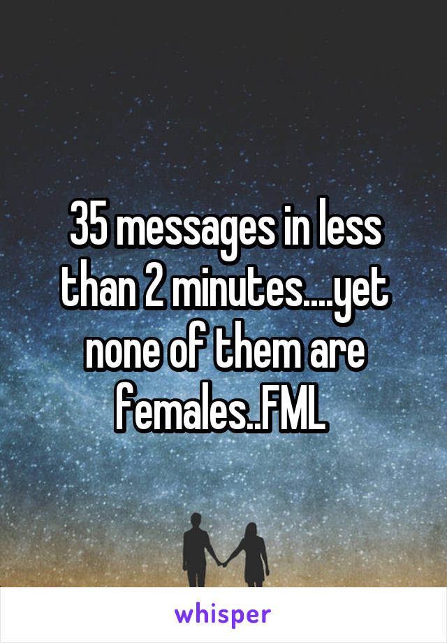 35 messages in less than 2 minutes....yet none of them are females..FML