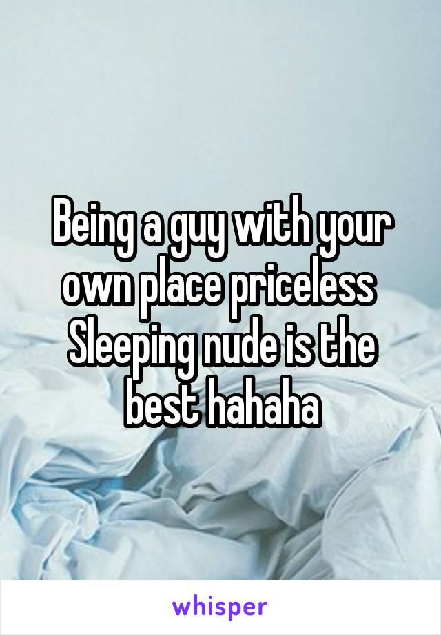 Being a guy with your own place priceless  Sleeping nude is the best hahaha