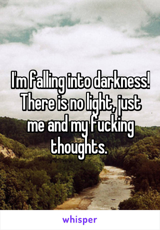 I'm falling into darkness! There is no light, just me and my fucking thoughts.