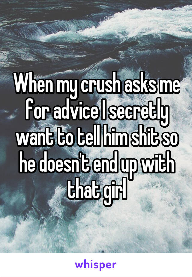 When my crush asks me for advice I secretly want to tell him shit so he doesn't end up with that girl