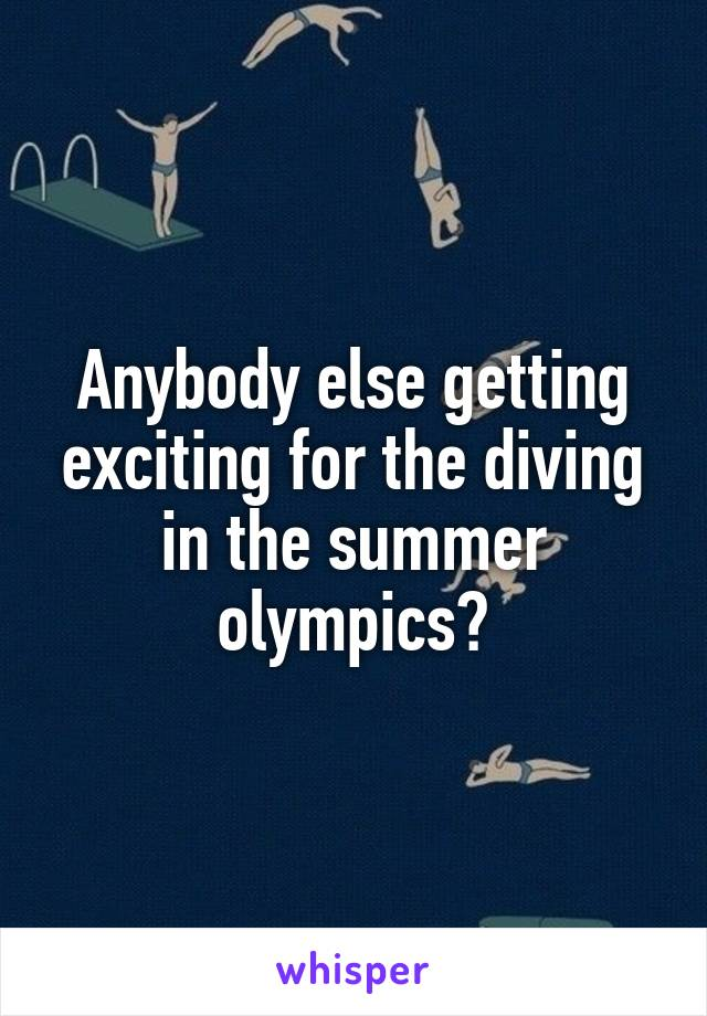 Anybody else getting exciting for the diving in the summer olympics?
