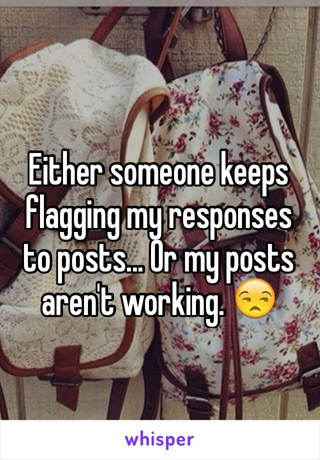 Either someone keeps flagging my responses to posts... Or my posts aren't working. 😒