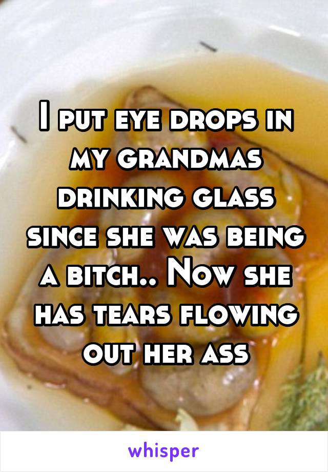 I put eye drops in my grandmas drinking glass since she was being a bitch.. Now she has tears flowing out her ass