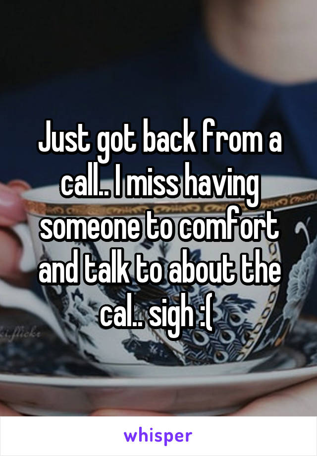 Just got back from a call.. I miss having someone to comfort and talk to about the cal.. sigh :(