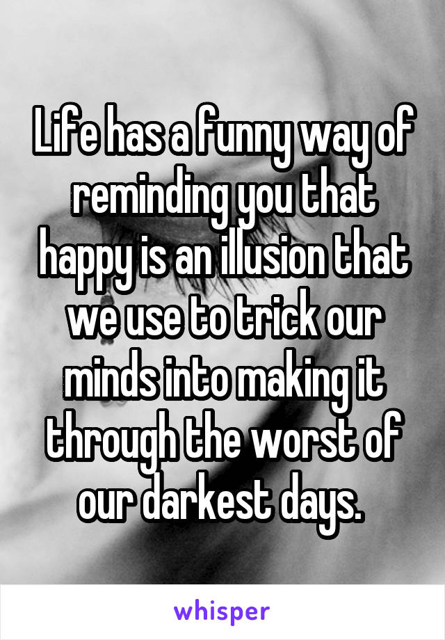 Life has a funny way of reminding you that happy is an illusion that we use to trick our minds into making it through the worst of our darkest days.