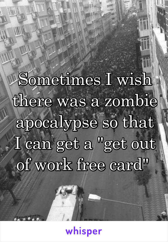 "Sometimes I wish there was a zombie apocalypse so that I can get a ""get out of work free card"""