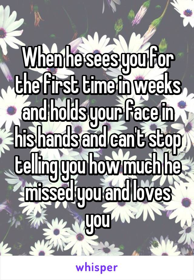 When he sees you for the first time in weeks and holds your face in his hands and can't stop telling you how much he missed you and loves you