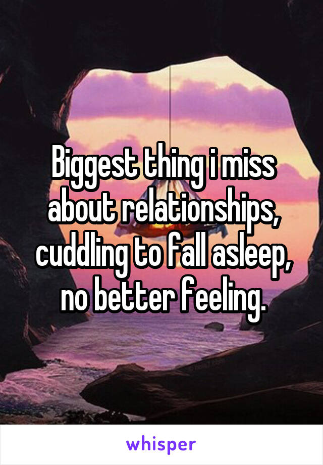 Biggest thing i miss about relationships, cuddling to fall asleep, no better feeling.