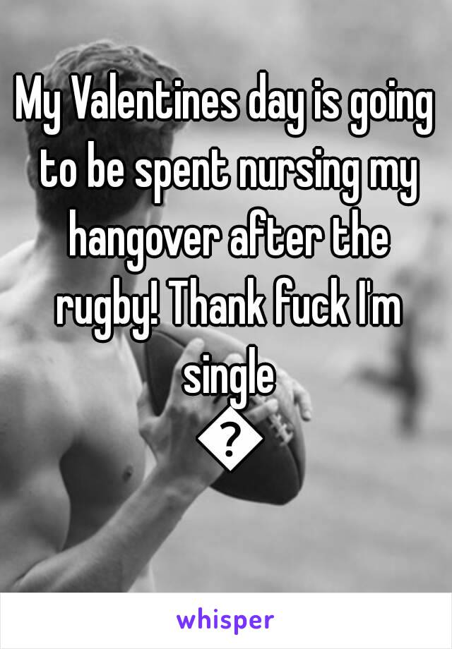 My Valentines day is going to be spent nursing my hangover after the rugby! Thank fuck I'm single 😂