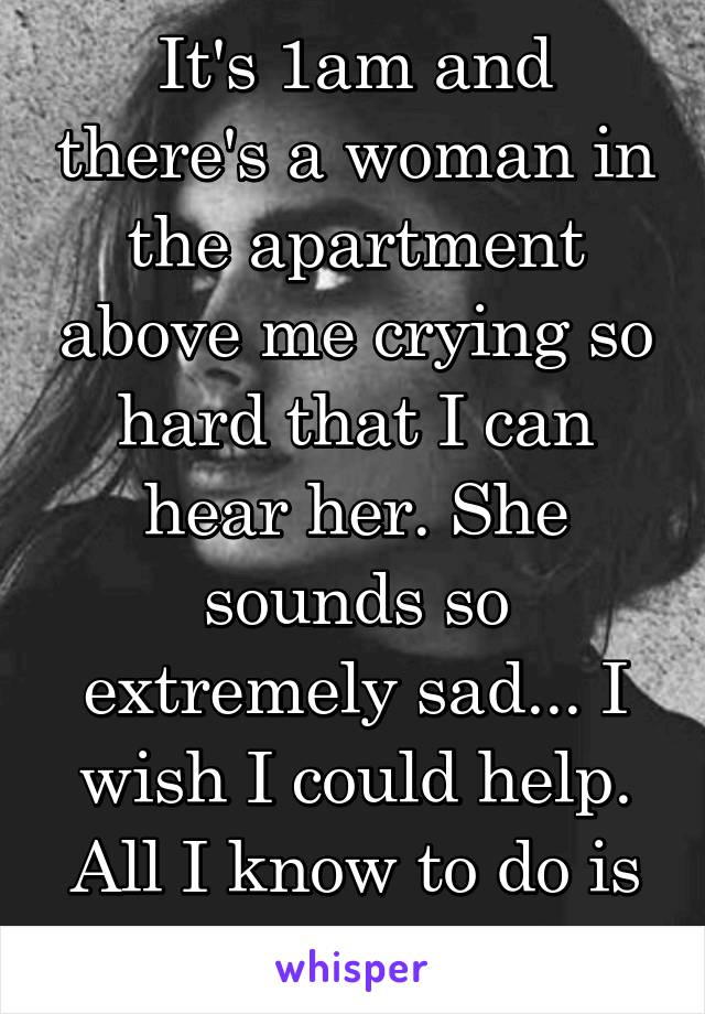 It's 1am and there's a woman in the apartment above me crying so hard that I can hear her. She sounds so extremely sad... I wish I could help. All I know to do is pray...
