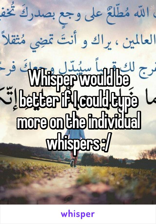 Whisper would be better if I could type more on the individual whispers :/