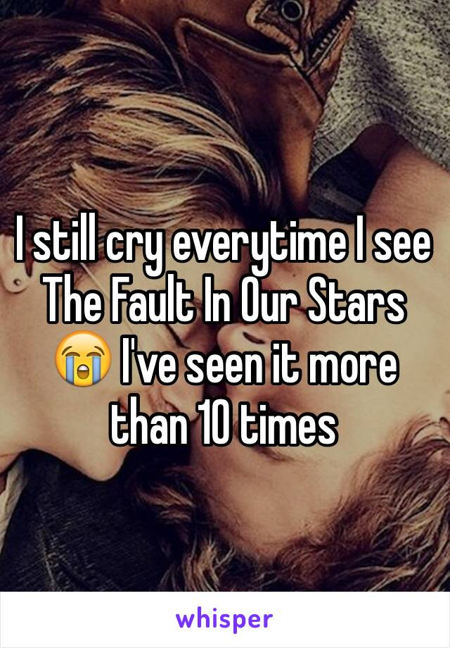 I still cry everytime I see The Fault In Our Stars 😭 I've seen it more than 10 times