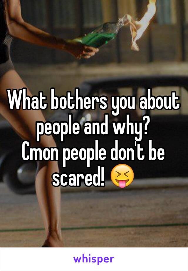 What bothers you about people and why? Cmon people don't be scared! 😝