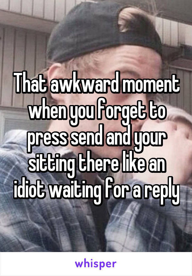 That awkward moment when you forget to press send and your sitting there like an idiot waiting for a reply