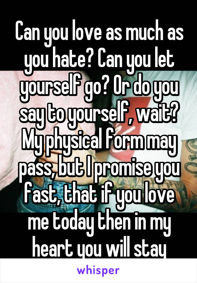 Can you love as much as you hate? Can you let yourself go? Or do you say to yourself, wait? My physical form may pass, but I promise you fast, that if you love me today then in my heart you will stay
