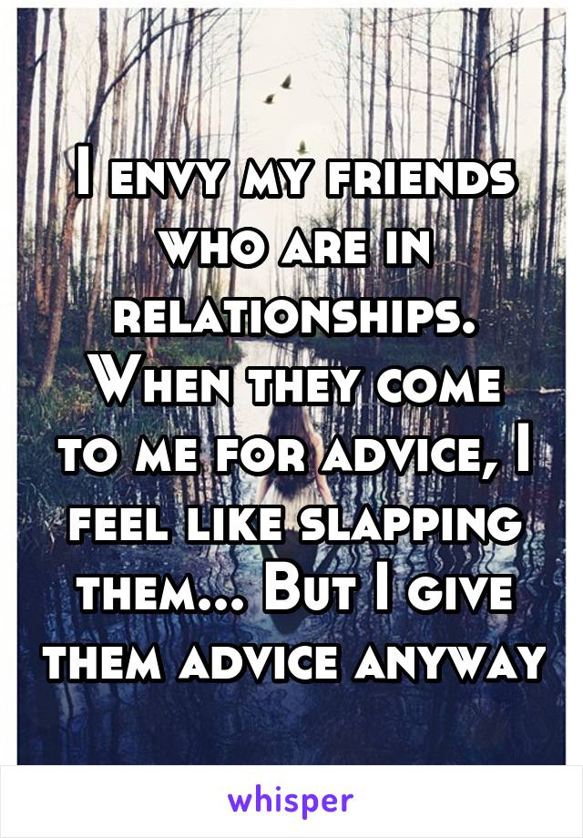 I envy my friends who are in relationships. When they come to me for advice, I feel like slapping them... But I give them advice anyway