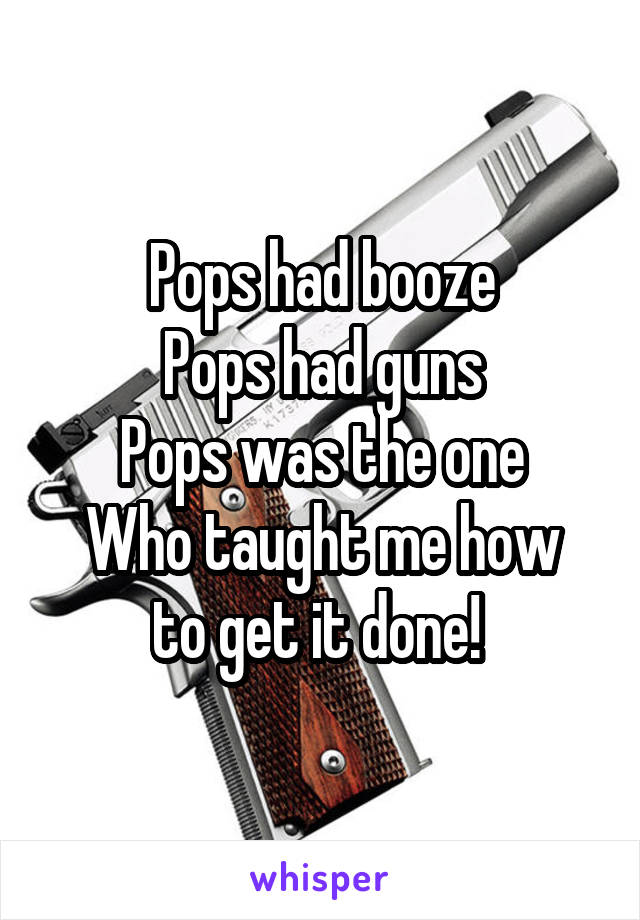 Pops had booze Pops had guns Pops was the one Who taught me how to get it done!
