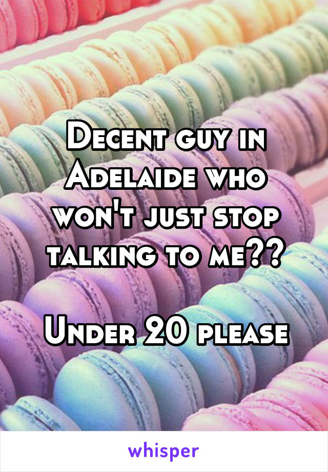Decent guy in Adelaide who won't just stop talking to me??  Under 20 please
