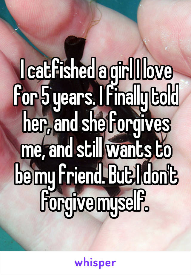 I catfished a girl I love for 5 years. I finally told her, and she forgives me, and still wants to be my friend. But I don't forgive myself.