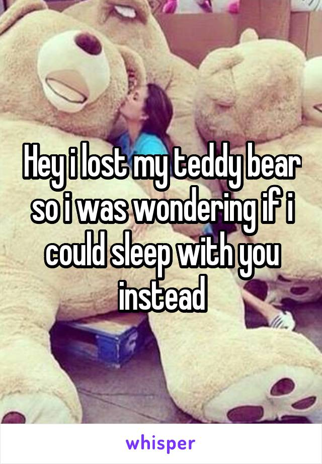 Hey i lost my teddy bear so i was wondering if i could sleep with you instead