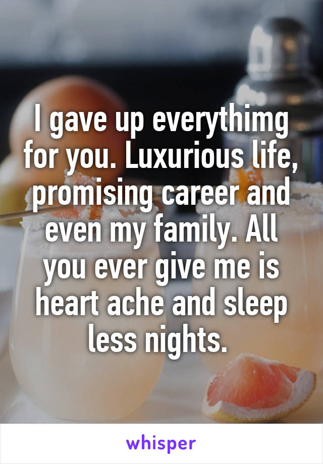 I gave up everythimg for you. Luxurious life, promising career and even my family. All you ever give me is heart ache and sleep less nights.