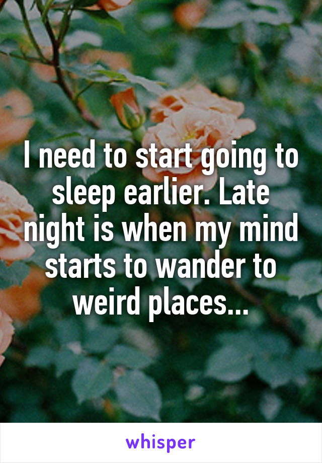 I need to start going to sleep earlier. Late night is when my mind starts to wander to weird places...