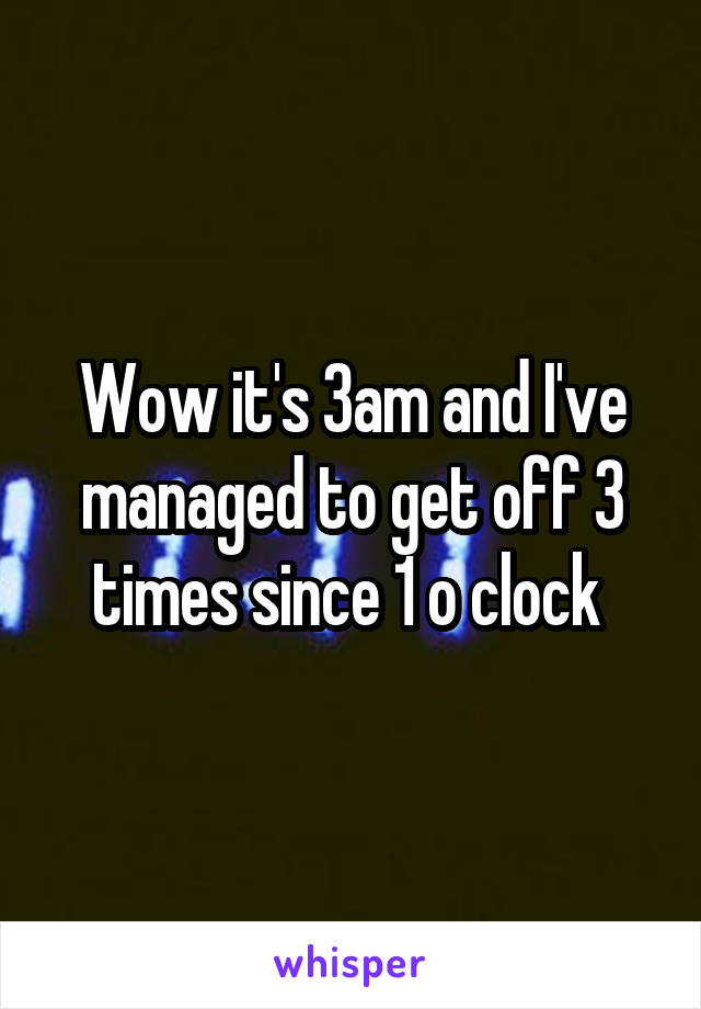 Wow it's 3am and I've managed to get off 3 times since 1 o clock