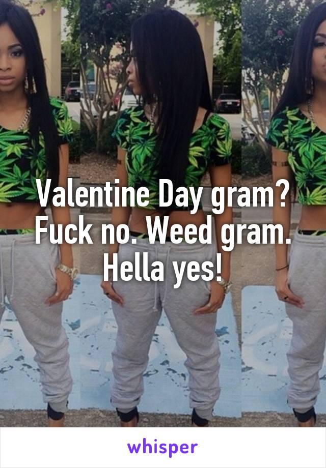 Valentine Day gram? Fuck no. Weed gram. Hella yes!