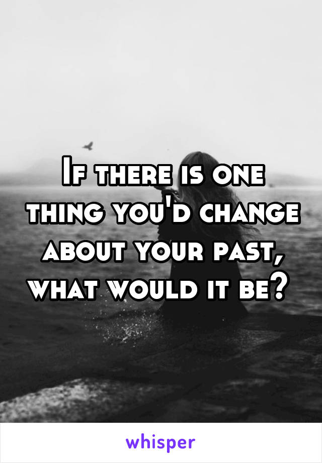 If there is one thing you'd change about your past, what would it be?