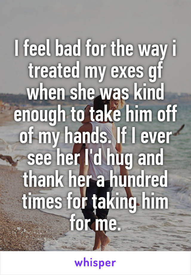 I feel bad for the way i treated my exes gf when she was kind enough to take him off of my hands. If I ever see her I'd hug and thank her a hundred times for taking him for me.