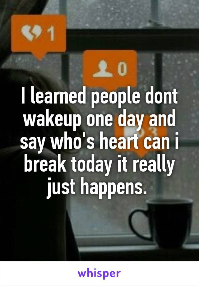 I learned people dont wakeup one day and say who's heart can i break today it really just happens.