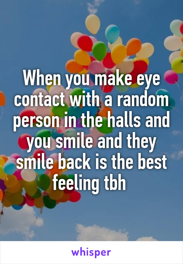 When you make eye contact with a random person in the halls and you smile and they smile back is the best feeling tbh